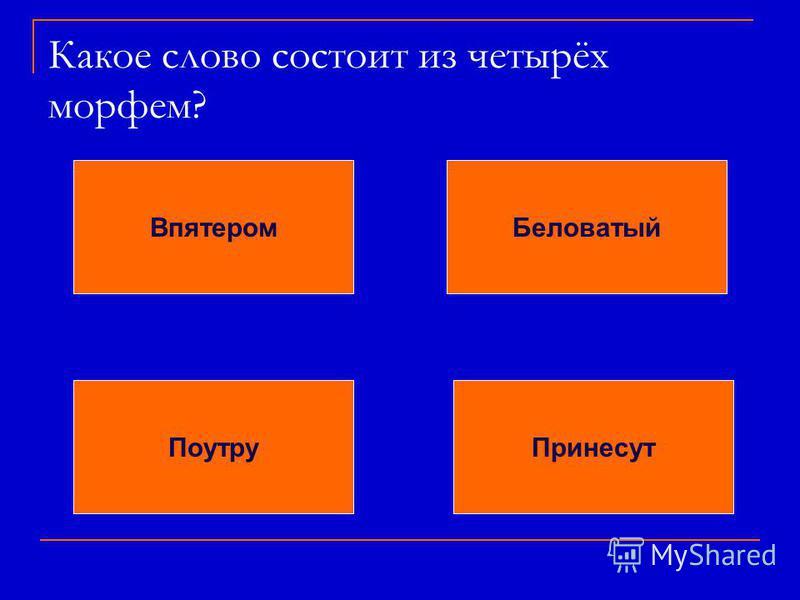 Какое слово состоит из четырёх морфем? Впятером Беловатый Поутру Принесут