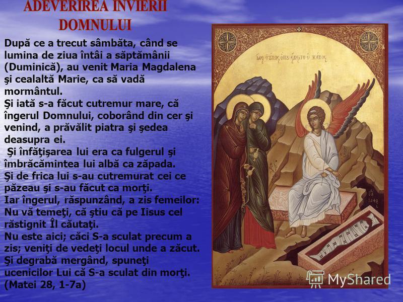 După ce a trecut sâmbăta, când se lumina de ziua întâi a săptămânii (Duminică), au venit Maria Magdalena şi cealaltă Marie, ca să vadă mormântul. Şi iată s-a făcut cutremur mare, că îngerul Domnului, coborând din cer şi venind, a prăvălit piatra şi ş
