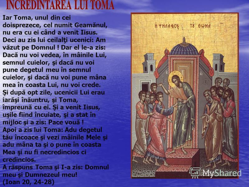 Iar Toma, unul din cei doisprezece, cel numit Geamănul, nu era cu ei când a venit Iisus. Deci au zis lui ceilalţi ucenici: Am văzut pe Domnul ! Dar el le-a zis: Dacă nu voi vedea, în mâinile Lui, semnul cuielor, şi dacă nu voi pune degetul meu în sem