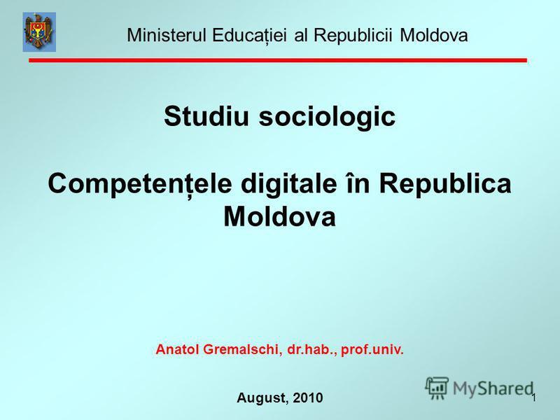 1 August, 2010 Studiu sociologic Competenţele digitale în Republica Moldova Anatol Gremalschi, dr.hab., prof.univ. Ministerul Educaţiei al Republicii Moldova