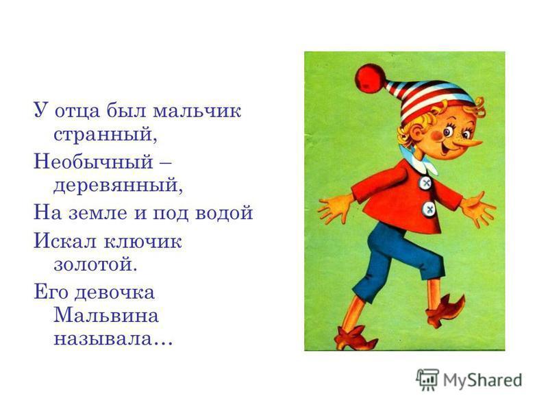 У отца был мальчик странный, Необычный – деревянный, На земле и под водой Искал ключик золотой. Его девочка Мальвина называла…