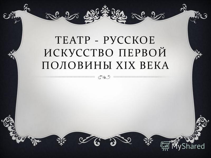 ТЕАТР - РУССКОЕ ИСКУССТВО ПЕРВОЙ ПОЛОВИНЫ XIX ВЕКА
