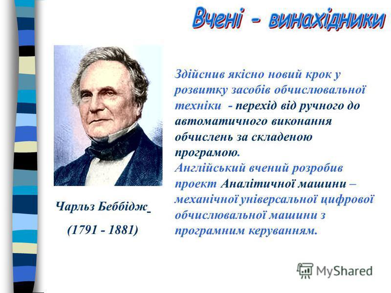 Чарльз Беббідж (1791 - 1881) Здійснив якісно новий крок у розвитку засобів обчислювальної техніки - перехід від ручного до автоматичного виконання обчислень за складеною програмою. Англійський вчений розробив проект Аналітичної машини – механічної ун