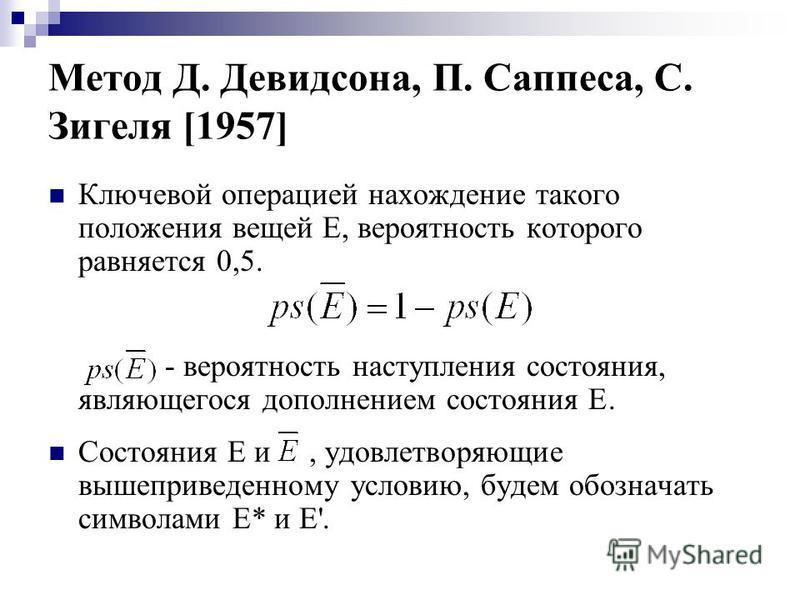 Метод Д. Девидсона, П. Саппеса, С. Зигеля [1957] Ключевой операцией нахождение такого положения вещей Е, вероятность которого равняется 0,5. - вероятность наступления состояния, являющегося дополнением состояния E. Состояния Е и, удовлетворяющие выше