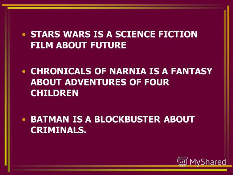 STARS WARS IS A SCIENCE FICTION FILM ABOUT FUTURE CHRONICALS OF NARNIA IS A FANTASY ABOUT ADVENTURES OF FOUR CHILDREN BATMAN IS A BLOCKBUSTER ABOUT CRIMINALS.