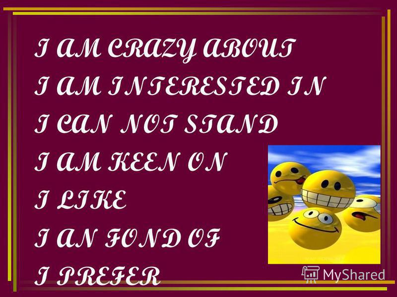 I AM CRAZY ABOUT I AM INTERESTED IN I CAN NOT STAND I AM KEEN ON I LIKE I AN FOND OF I PREFER