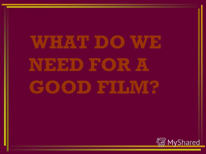 WHAT DO WE NEED FOR A GOOD FILM?