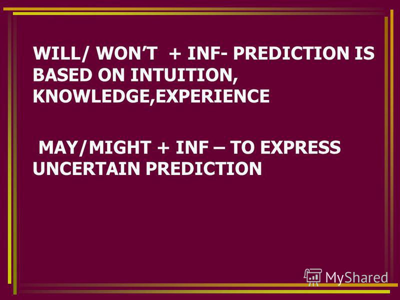 WILL/ WONT + INF- PREDICTION IS BASED ON INTUITION, KNOWLEDGE,EXPERIENCE MAY/MIGHT + INF – TO EXPRESS UNCERTAIN PREDICTION