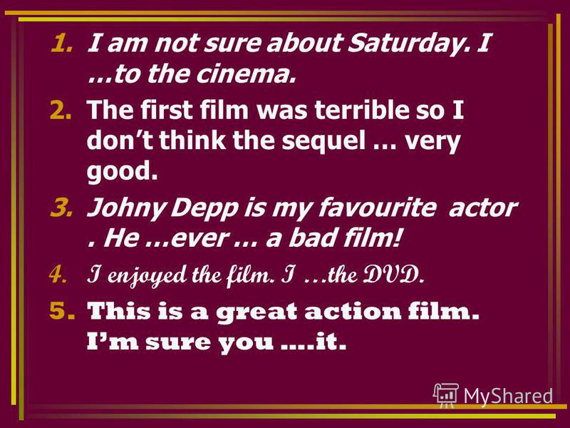 1.I am not sure about Saturday. I …to the cinema. 2.The first film was terrible so I dont think the sequel … very good. 3.Johny Depp is my favourite actor. He …ever … a bad film! 4.I enjoyed the film. I …the DVD. 5.This is a great action film. Im sur