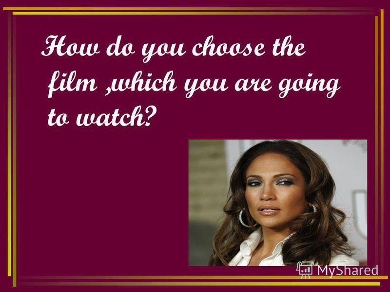 How do you choose the film,which you are going to watch?