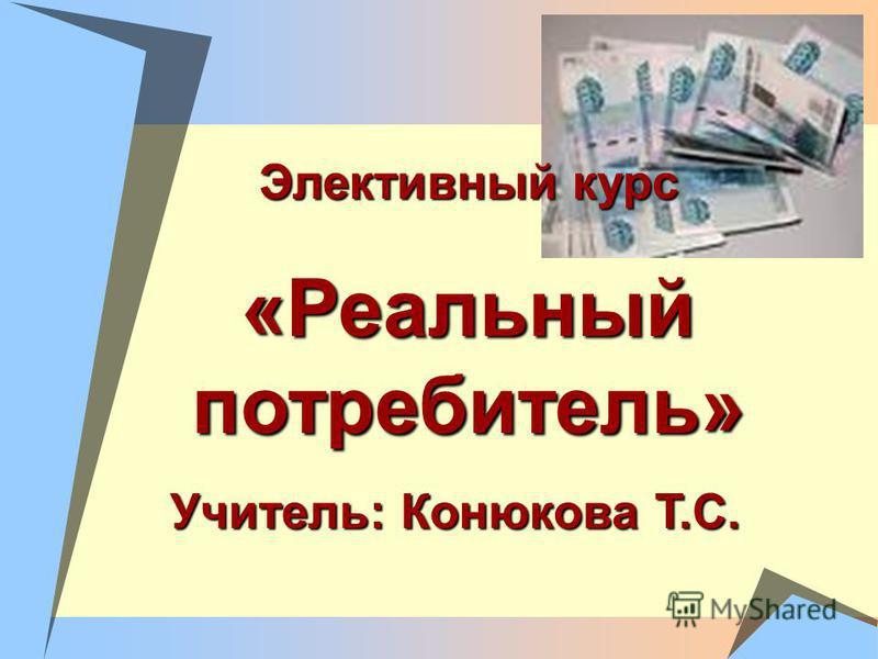 Элективный курс «Реальный потребитель» Учитель: Конюкова Т.С.