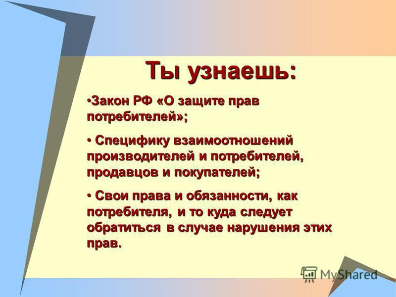 Ты узнаешь: Закон РФ «О защите прав потребителей»;Закон РФ «О защите прав потребителей»; Специфику взаимоотношений производителей и потребителей, продавцов и покупателей; Специфику взаимоотношений производителей и потребителей, продавцов и покупателе