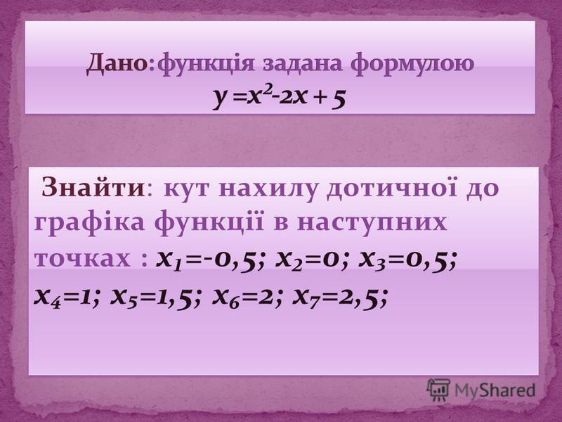 Знайти: кут нахилу дотичної до графіка функції в наступних точках : x=-0,5; x=0; x=0,5; x=1; x=1,5; x=2; x=2,5; Знайти: кут нахилу дотичної до графіка функції в наступних точках : x=-0,5; x=0; x=0,5; x=1; x=1,5; x=2; x=2,5;