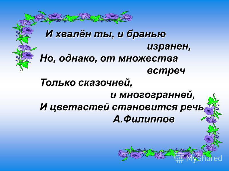 И хвалён ты, и бранью И хвалён ты, и бранью изранен, изранен, Но, однако, от множества Но, однако, от множества встреч встреч Только сказочней, Только сказочней, и многогранней, и многогранней, И цветастей становится речь. И цветастей становится речь