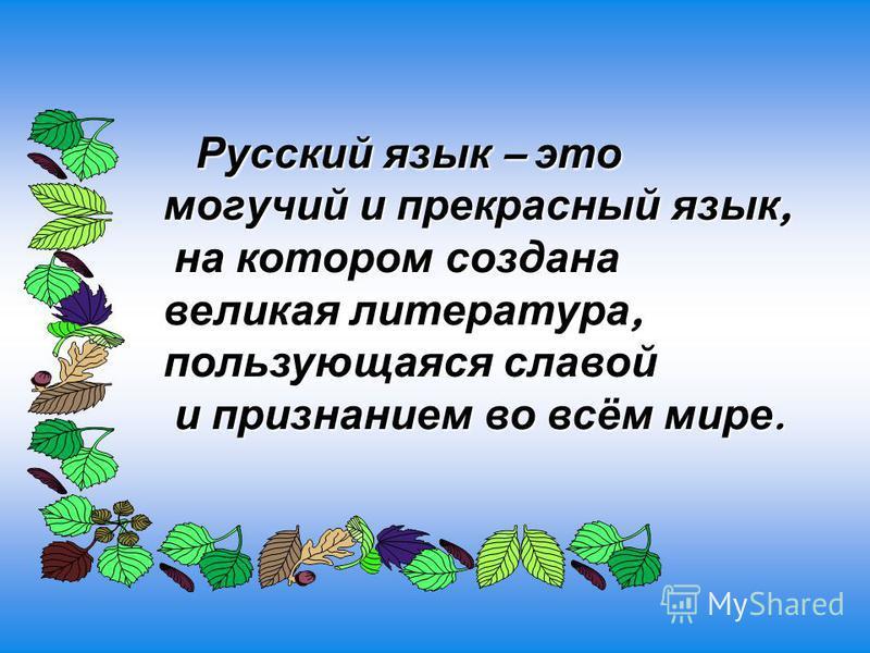 Русский язык – это могучий и прекрасный язык, Русский язык – это могучий и прекрасный язык, на котором создана великая литература, пользующаяся славой на котором создана великая литература, пользующаяся славой и признанием во всём мире. и признанием