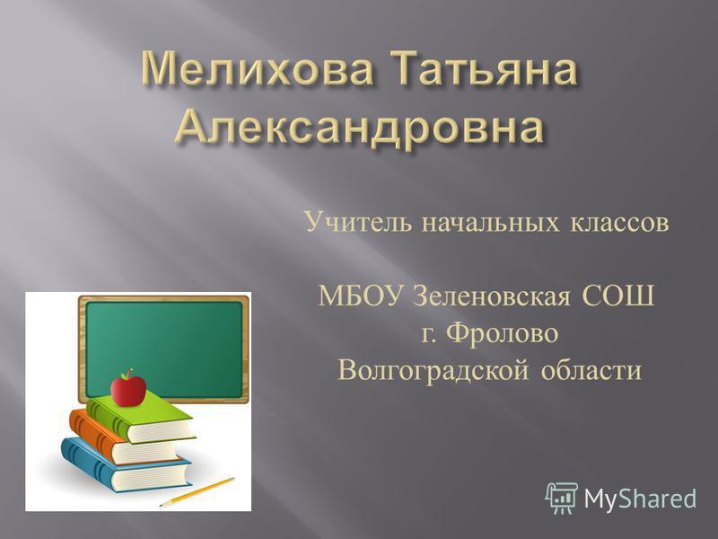 Учитель начальных классов МБОУ Зеленовская СОШ г. Фролово Волгоградской области