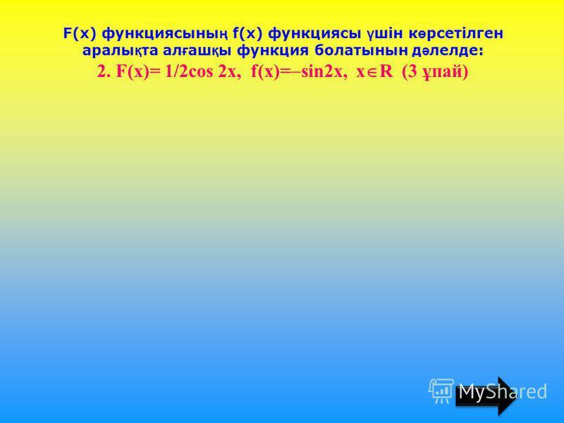 F(х) функциясыны ң f(х) функциясы ү шін к ө рсетілген аралы қ та ал ғ аш қ ы функция болатынын д ә лелде: 2. F(х)= 1/2cos 2x, f(x)= sin2x, x R (3 ұпай)