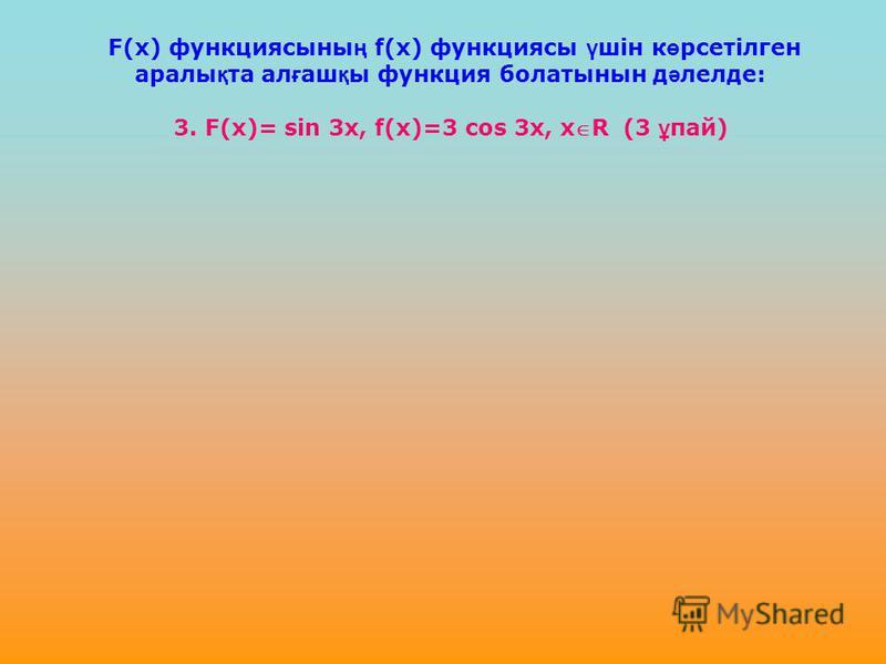 F(х) функциясыны ң f(х) функциясы ү шін к ө рсетілген аралы қ та ал ғ аш қ ы функция болатынын д ә лелде: 3. F(х)= sin 3x, f(x)=3 cos 3x, xR (3 ұ пай)