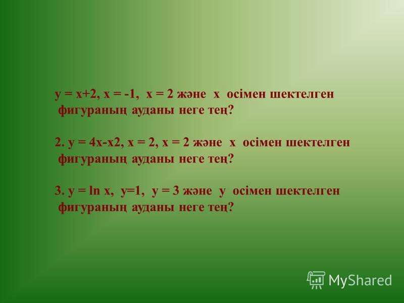у = x+2, x = -1, x = 2 және х осімен шектелген фигураның ауданы неге тең? 2. у = 4x-x2, x = 2, x = 2 және х осімен шектелген фигураның ауданы неге тең? 3. y = ln x, y=1, y = 3 және y осімен шектелген фигураның ауданы неге тең?