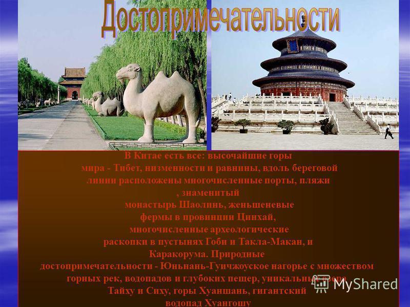 В Китае есть все: высочайшие горы мира - Тибет, низменности и равнины, вдоль береговой линии расположены многочисленные порты, пляжи, знаменитый монастырь Шаолинь, женьшеневые фермы в провинции Цинхай, многочисленные археологические раскопки в пустын