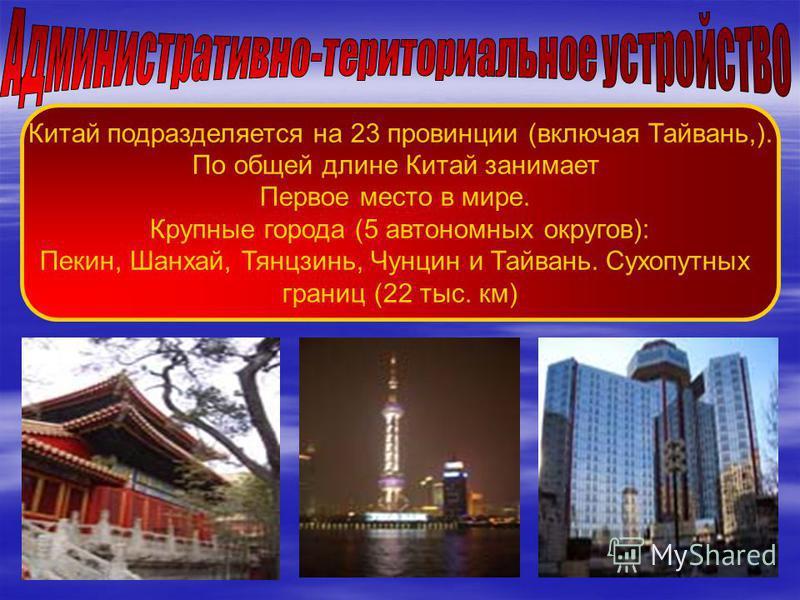 Китай подразделяется на 23 провинции (включая Тайвань,). По общей длине Китай занимает Первое место в мире. Крупные города (5 автономных округов): Пекин, Шанхай, Тянцзинь, Чунцин и Тайвань. Сухопутных границ (22 тыс. км)
