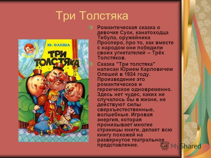 Три Толстяка Романтическая сказка о девочке Суок, канатоходца Тибула, оружейника Просперо, про то, как вместе с народом они победили своих угнетателей – Трёх Толстяков. Сказка