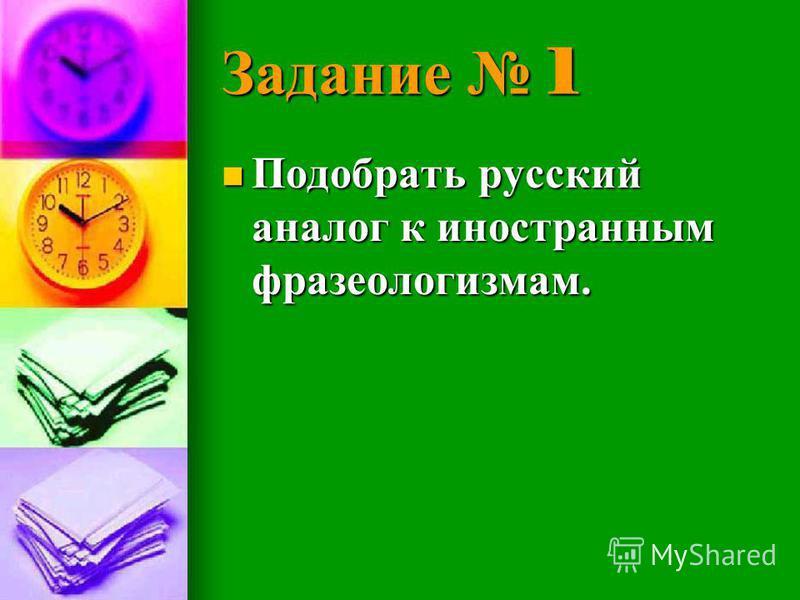 Задание 1 Подобрать русский аналог к иностранным фразеологизмам. Подобрать русский аналог к иностранным фразеологизмам.