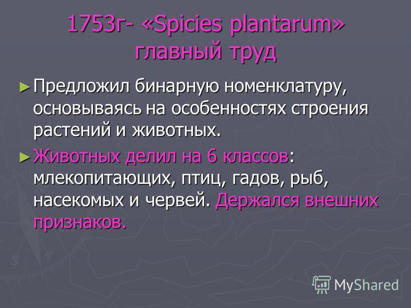 1753 г- «Spicies plantarum» главный труд Предложил бинарную номенклатуру, основываясь на особенностях строения растений и животных. Предложил бинарную номенклатуру, основываясь на особенностях строения растений и животных. Животных делил на 6 классов