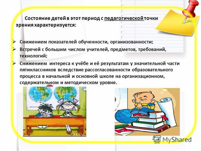 Состояние детей в этот период с педагогической точки зрения характеризуется: Снижением показателей обученности, организованности; Встречей с большим числом учителей, предметов, требований, технологий; Снижением интереса к учёбе и её результатам у зна