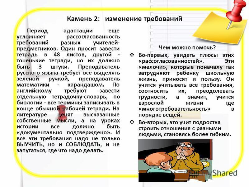 Камень 2: изменение требований Период адаптации еще усложняет рассогласованность требований разных учителей- предметников. Один просит завести тетрадь в 48 листов, другой - тоненькие тетради, но их должно быть 3 штуки. Преподаватель русского языка тр