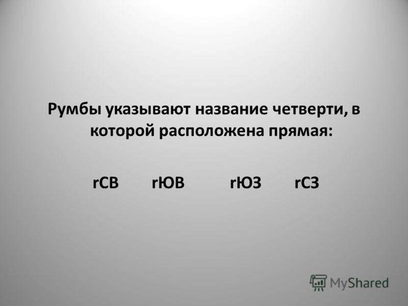 Румбы указывают название четверти, в которой расположена прямая: rСВ rЮВ rЮЗ rСЗ