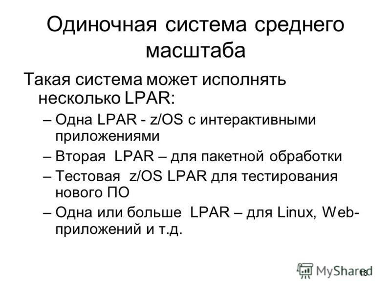 16 Одиночная система среднего масштаба Такая система может исполнять несколько LPAR: –Одна LPAR - z/OS с интерактивными приложениями –Вторая LPAR – для пакетной обработки –Тестовая z/OS LPAR для тестирования нового ПО –Одна или больше LPAR – для Linu