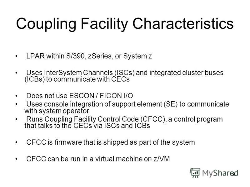 19 Coupling Facility Characteristics LPAR within S/390, zSeries, or System z Uses InterSystem Channels (ISCs) and integrated cluster buses (ICBs) to communicate with CECs Does not use ESCON / FICON I/O Uses console integration of support element (SE)