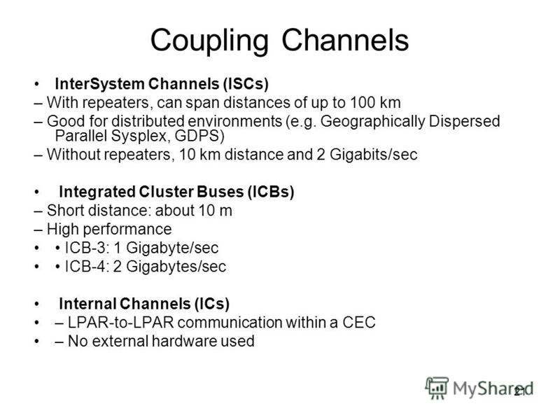 21 Coupling Channels InterSystem Channels (ISCs) – With repeaters, can span distances of up to 100 km – Good for distributed environments (e.g. Geographically Dispersed Parallel Sysplex, GDPS) – Without repeaters, 10 km distance and 2 Gigabits/sec In