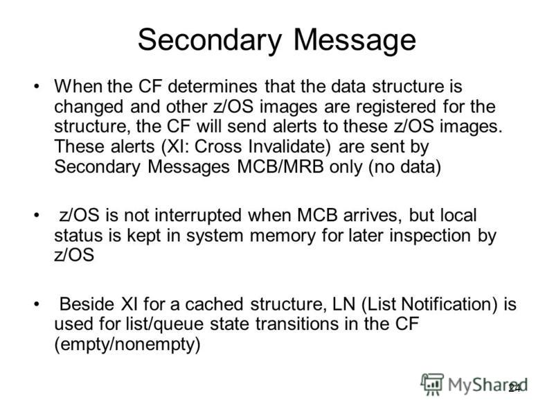24 Secondary Message When the CF determines that the data structure is changed and other z/OS images are registered for the structure, the CF will send alerts to these z/OS images. These alerts (XI: Cross Invalidate) are sent by Secondary Messages MC