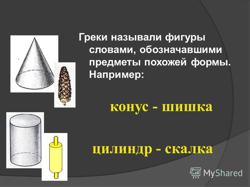 Греки называли фигуры словами, обозначавшими предметы похожей формы. Например: конус - шишка цилиндр - скалка