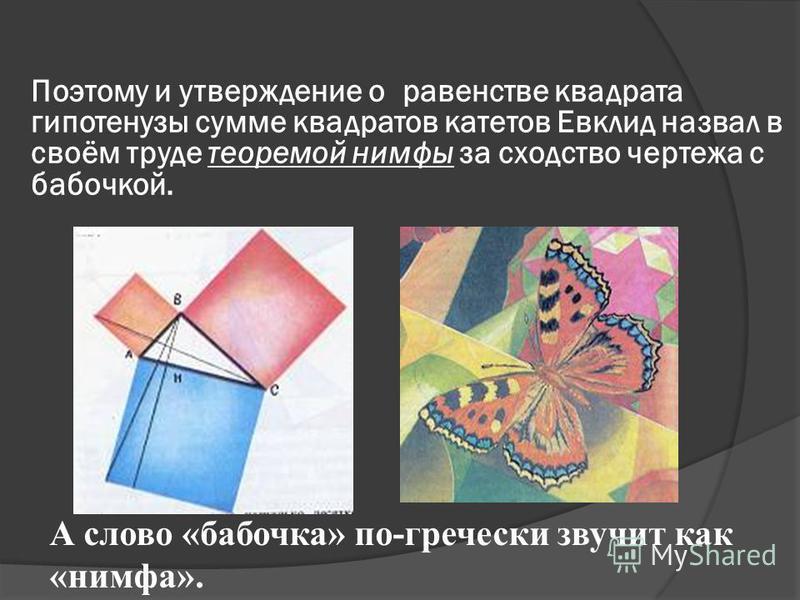 Поэтому и утверждение о равенстве квадрата гипотенузы сумме квадратов катетов Евклид назвал в своём труде теоремой нимфы за сходство чертежа с бабочкой. А слово «бабочка» по-гречески звучит как «нимфа».