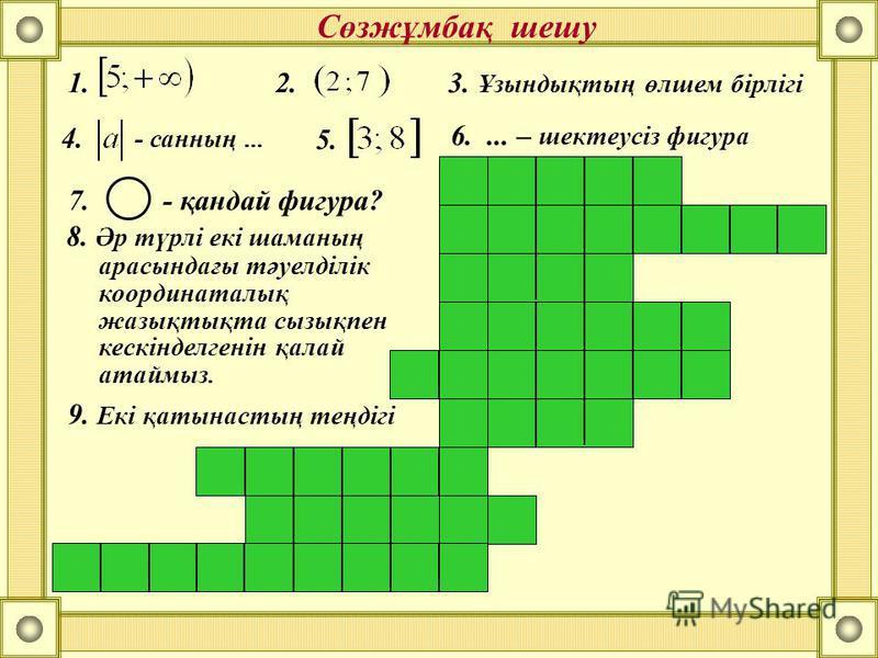 Сөзжұмбақ шешу 1.2. 4. - санның... 5. 6.... – шектеусіз фигура 7. - қандай фигура? 8. Әр түрлі екі шаманың арасындағы тәуелділік координаталық жазықтықта сызықпен кескінделгенін қалай атаймыз. 3. Ұзындықтың өлшем бірлігі 9. Екі қатынастың теңдігі