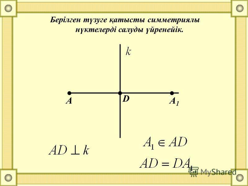 Берілген түзуге қатысты симметриялы нүктелерді салуды үйренейік. А D А1А1