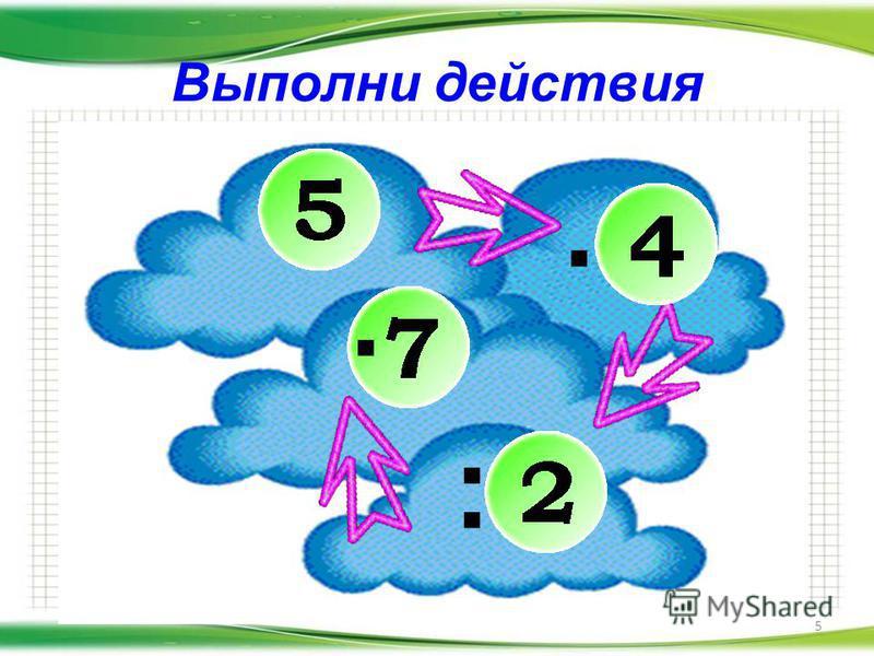 Выполни действия 5. :.