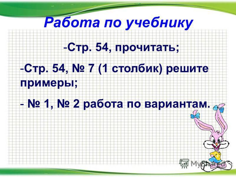 Работа по учебнику 8 -С-Стр. 54, прочитать; -С-Стр. 54, 7 (1 столбик) решите примеры; - 1, 2 работа по вариантам.