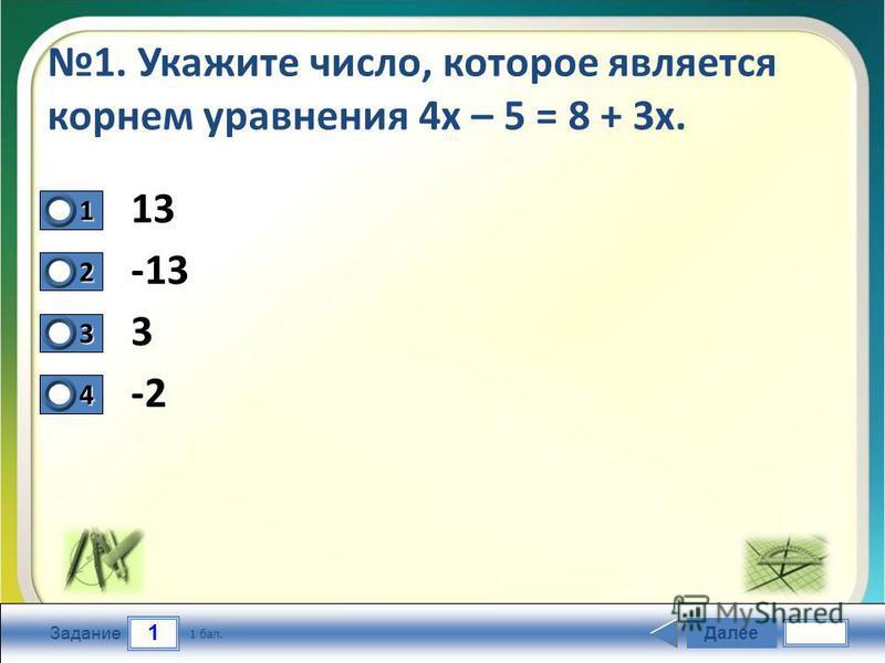 1 Задание 1. Укажите число, которое является корнем уравнения 4 х – 5 = 8 + 3 х. 13 -13 3 -2 Далее 1 бал. 1111 0 2222 0 3333 0 4444 0