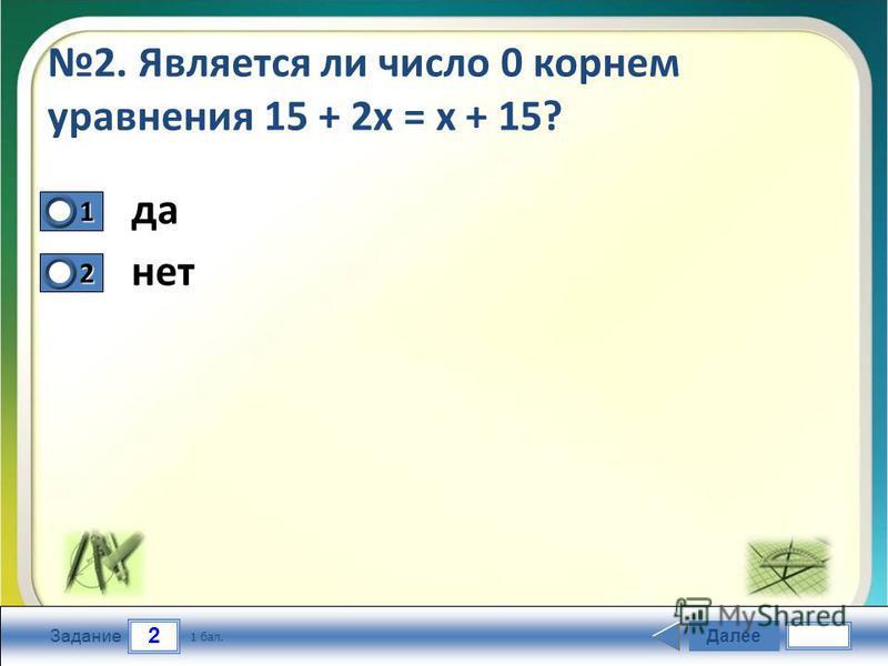 2 Задание 2. Является ли число 0 корнем уравнения 15 + 2 х = х + 15? да нет Далее 1 бал. 1111 0 2222 0