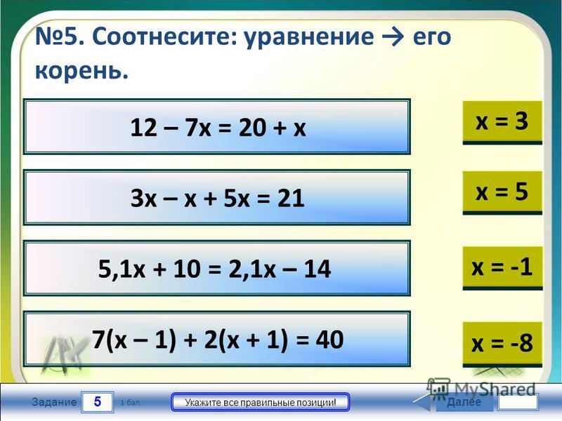 12 – 7 х = 20 + х 3 х – х + 5 х = 21 5,1 х + 10 = 2,1 х – 14 7(х – 1) + 2(х + 1) = 40 5 Задание Укажите все правильные позиции! 5. Соотнесите: уравнение его корень. Далее 1 бал. х = 5 х = -1 х = -8 х = 3