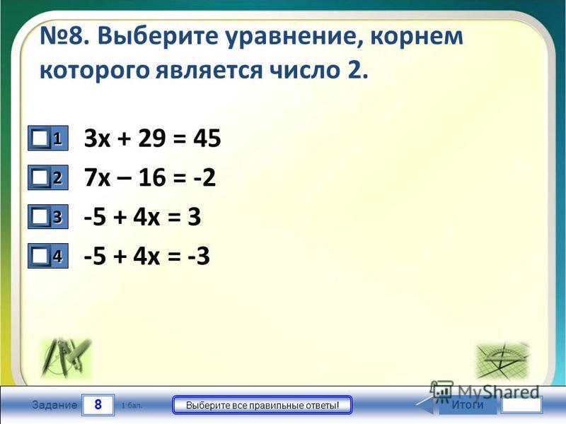 8 Задание Выберите все правильные ответы! 8. Выберите уравнение, корнем которого является число 2. 3 х + 29 = 45 7 х – 16 = -2 -5 + 4 х = 3 -5 + 4 х = -3 Итоги 1 бал. 1111 0 2222 0 3333 0 4444 0