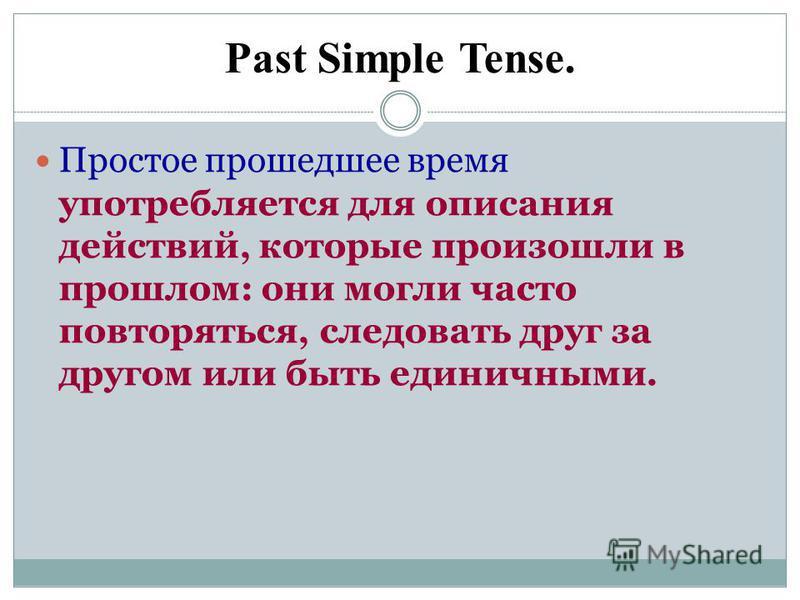 Past Simple Tense. Простое прошедшее время употребляется для описания действий, которые произошли в прошлом: они могли часто повторяться, следовать друг за другом или быть единичными.