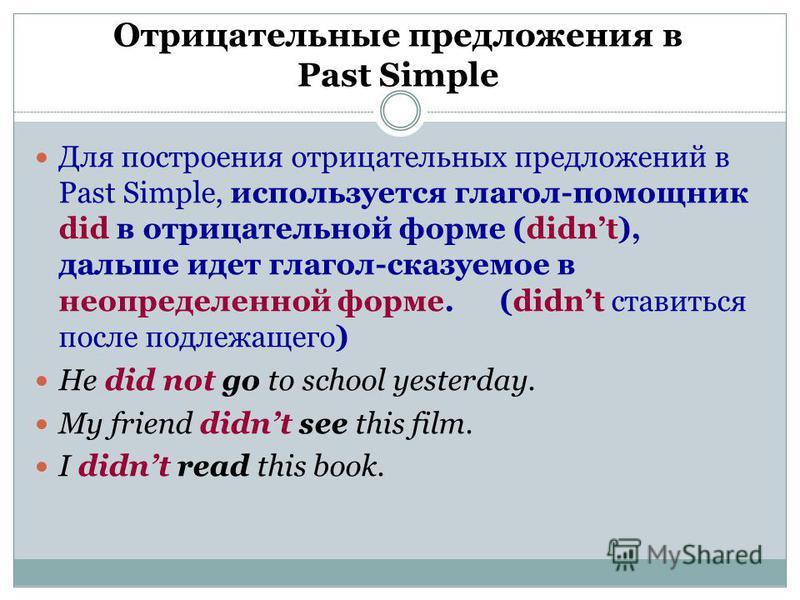 Отрицательные предложения в Past Simple. Для построения отрицательных предложений в Past Simple, используется глагол-помощник did в отрицательной форме (didnt), дальше идет глагол-сказуемое в неопределенной форме. (didnt ставиться после подлежащего)