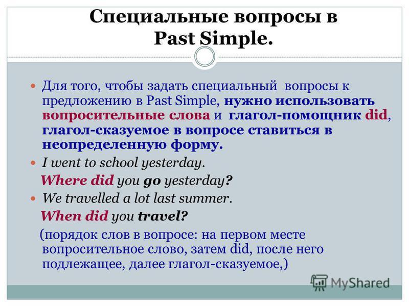 Специальные вопросы в Past Simple. Для того, чтобы задать специальный вопросы к предложению в Past Simple, нужно использовать вопросительные слова и глагол-помощник did, глагол-сказуемое в вопросе ставиться в неопределенную форму. I went to school ye