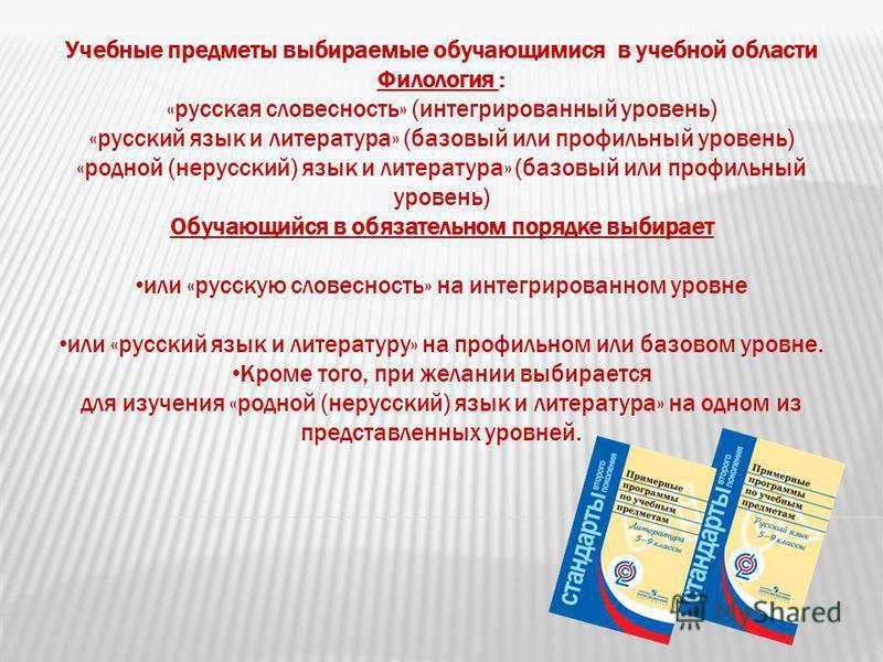 Учебные предметы выбираемые обучающимися в учебной области Филология : «русская словесность» (интегрированный уровень) «русский язык и литература» (базовый или профильный уровень) «родной (нерусский) язык и литература» (базовый или профильный уровень