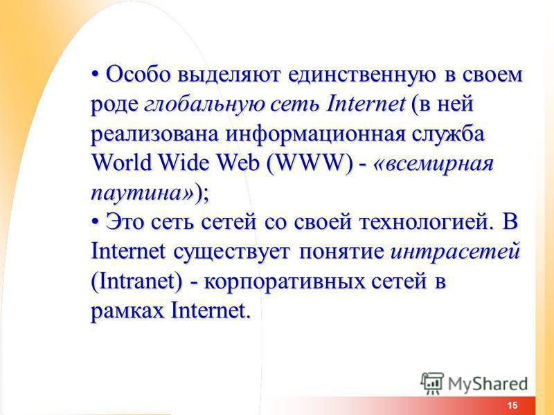 15 Особо выделяют единственную в своем роде глобальную сеть Internet (в ней реализована информационная служба World Wide Web (WWW) - «всемирная паутина»); Особо выделяют единственную в своем роде глобальную сеть Internet (в ней реализована информацио